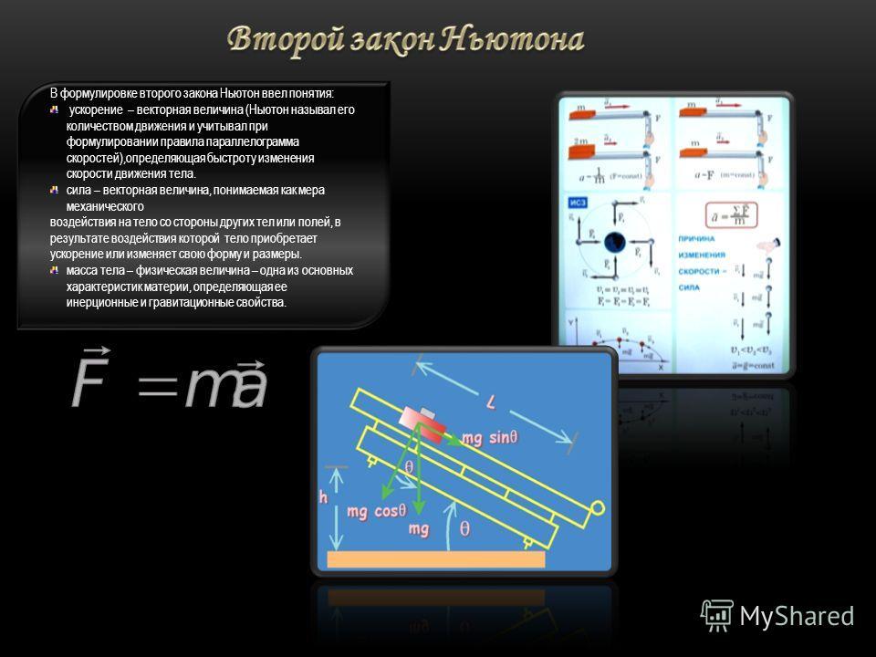 В формулировке второго закона Ньютон ввел понятия: ускорение – векторная величина (Ньютон называл его количеством движения и учитывал при формулировании правила параллелограмма скоростей),определяющая быстроту изменения скорости движения тела. сила –