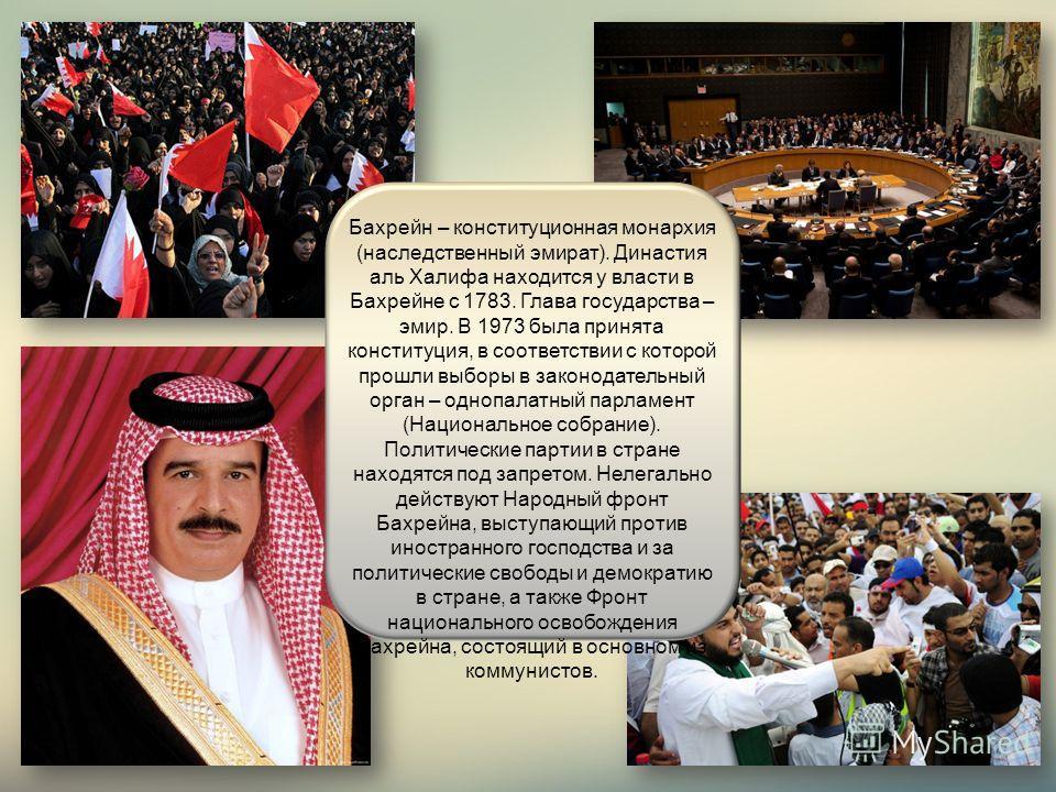 Бахрейн – конституционная монархия (наследственный эмират). Династия аль Халифа находится у власти в Бахрейне с 1783. Глава государства – эмир. В 1973 была принята конституция, в соответствии с которой прошли выборы в законодательный орган – однопала