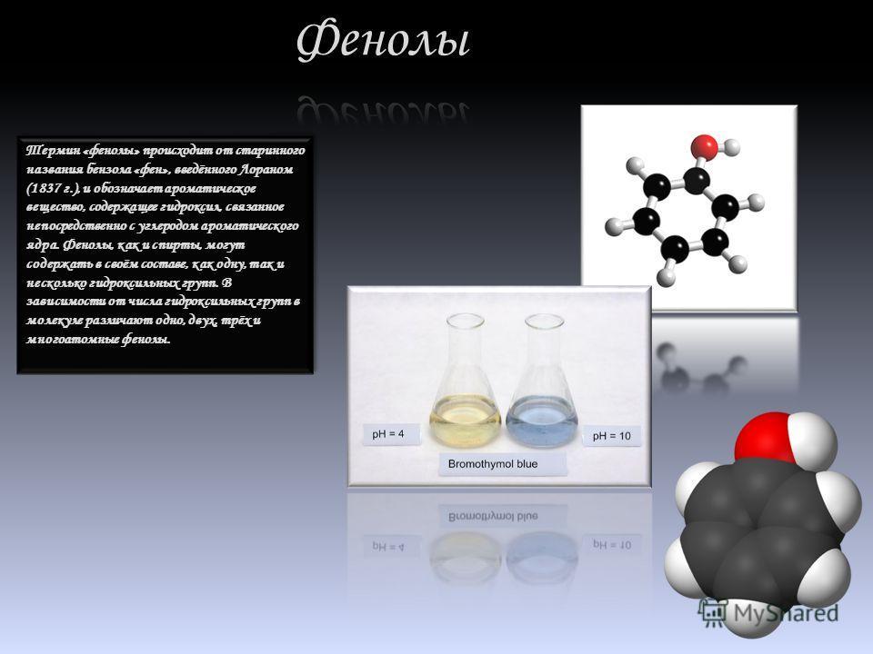 Термин «фенолы» происходит от старинного названия бензола «фен», введённого Лораном (1837 г.), и обозначает ароматическое вещество, содержащее гидроксил, связанное непосредственно с углеродом ароматического ядра. Фенолы, как и спирты, могут содержать