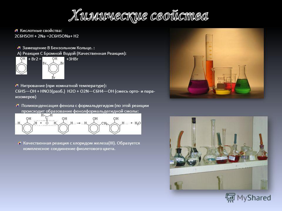 Кислотные свойства: 2C6H5OH + 2Na =2C6H5ONа+ H2 Замещение В Бензольном Кольце. : А) Реакция С Бромной Водой (Качественная Реакция): + Br2 = +3HBr Нитрование (при комнатной температуре): C6H5OH + HNO3(разб.) H2O + O2NC6H4OH (смесь орто- и пара- изомер