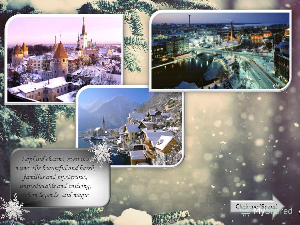 Lapland charms, even its name: the beautiful and harsh, familiar and mysterious, unpredictable and enticing, rich in legends and magic. Click me (Spain)
