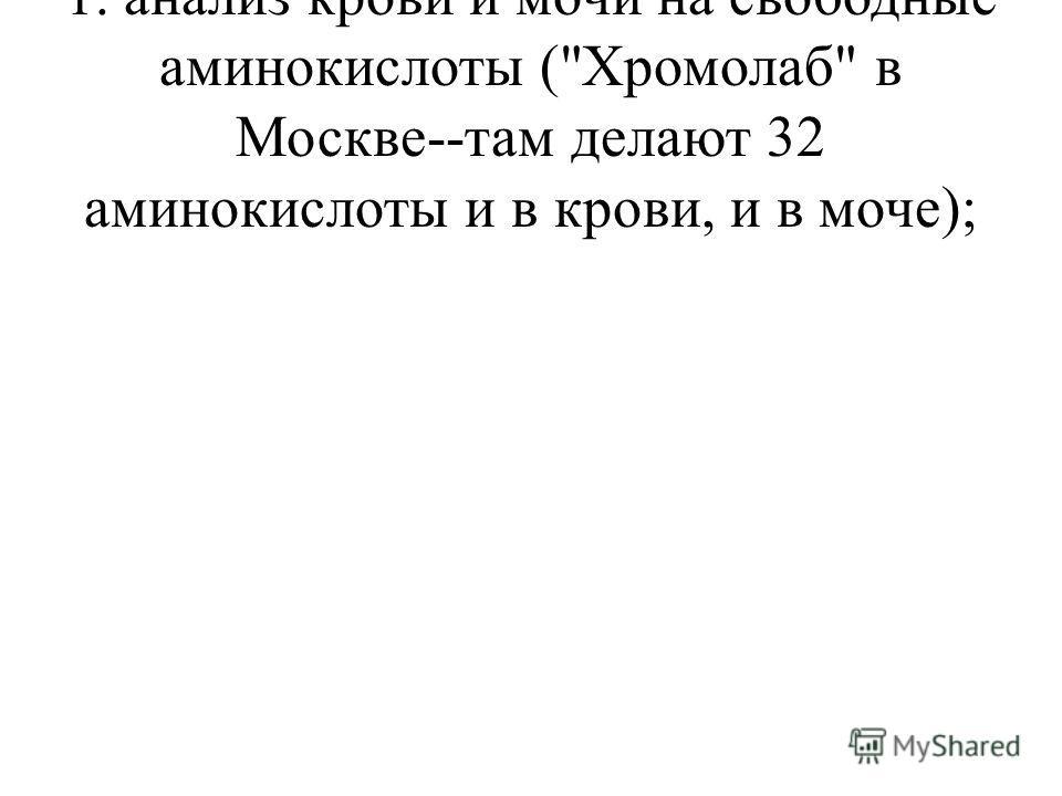 1. анализ крови и мочи на свободные аминокислоты (Хромолаб в Москве--там делают 32 аминокислоты и в крови, и в моче);