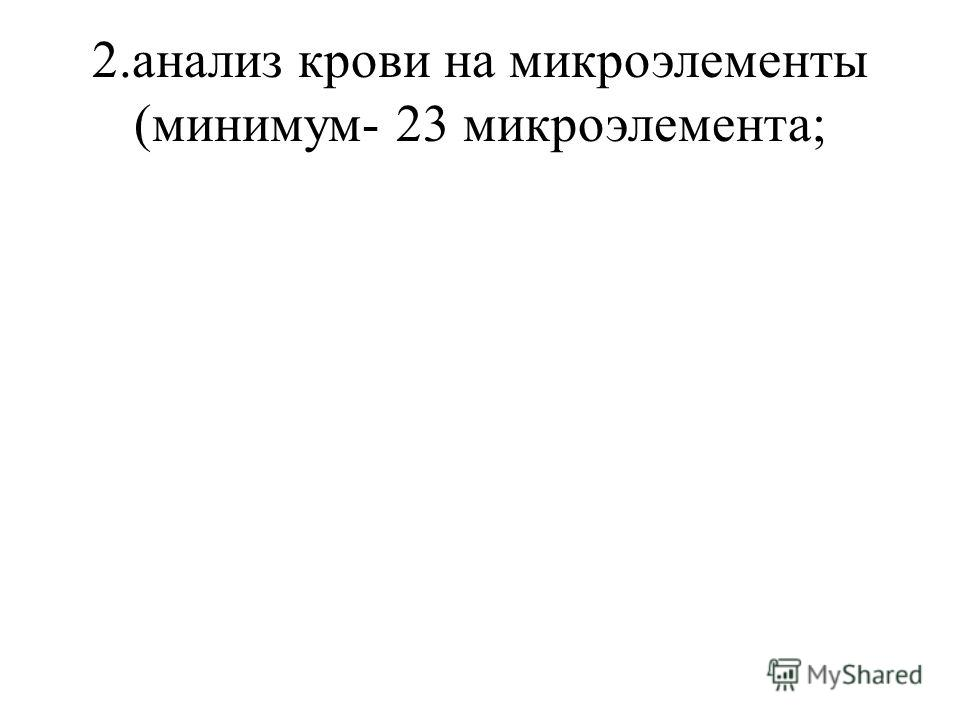 2.анализ крови на микроэлементы (минимум- 23 микроэлемента;