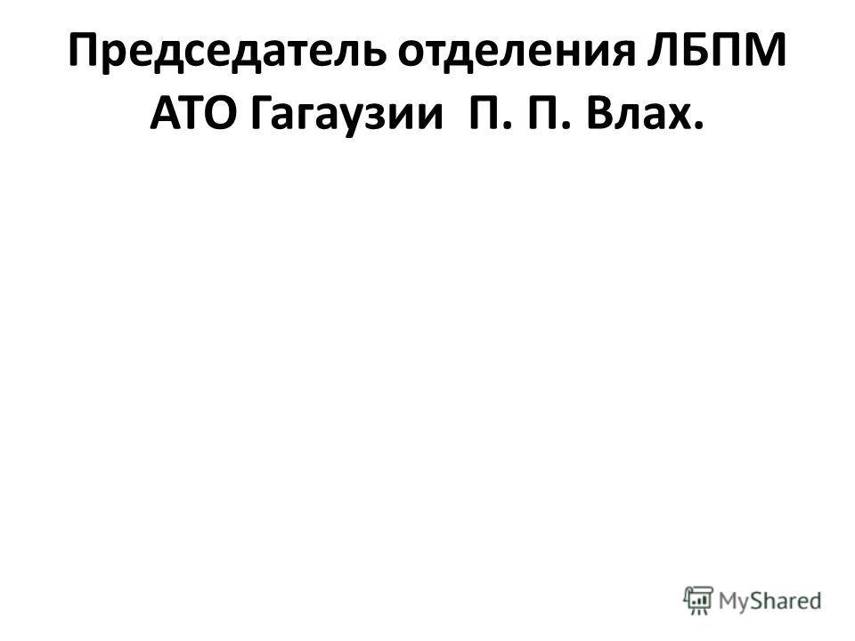 Председатель отделения ЛБПМ АТО Гагаузии П. П. Влах.