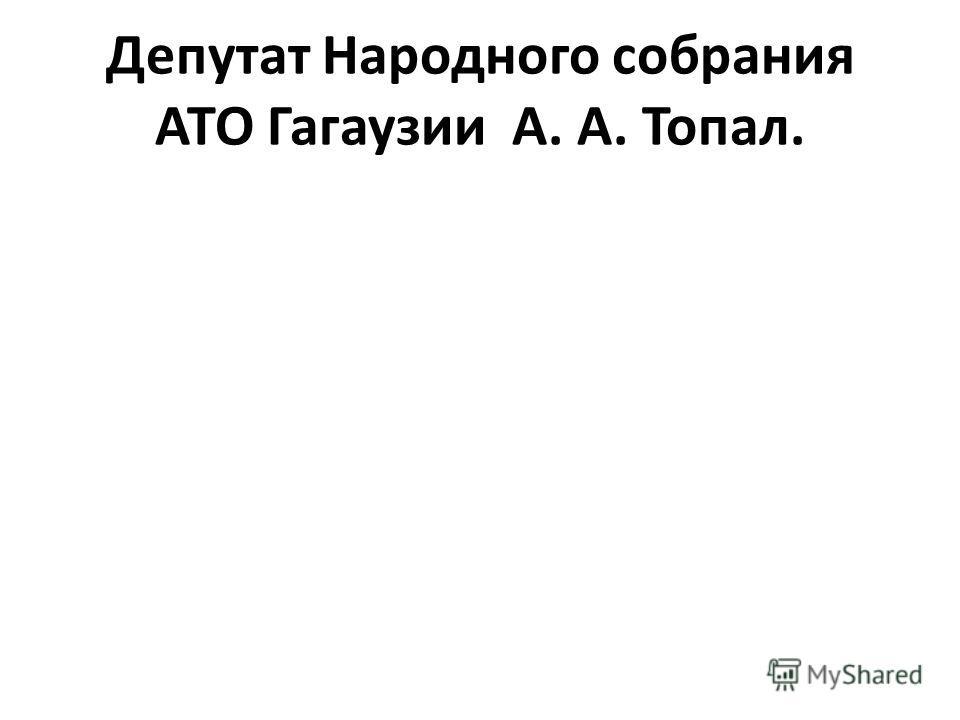 Депутат Народного собрания АТО Гагаузии А. А. Топал.