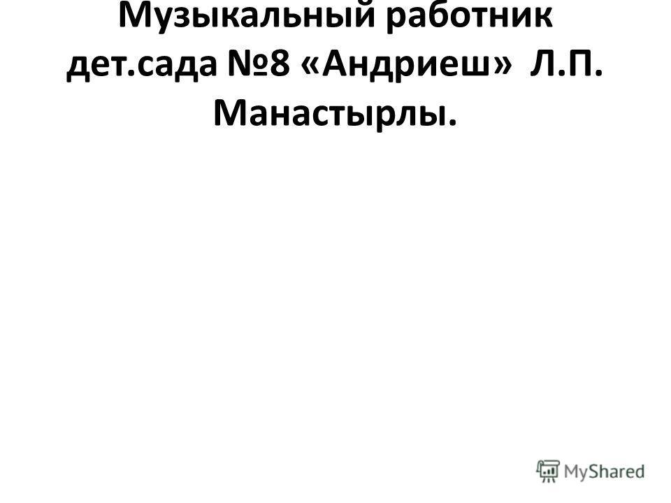 Музыкальный работник дет.сада 8 «Андриеш» Л.П. Манастырлы.