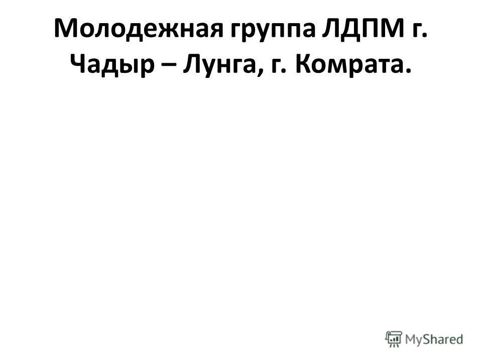 Молодежная группа ЛДПМ г. Чадыр – Лунга, г. Комрата.