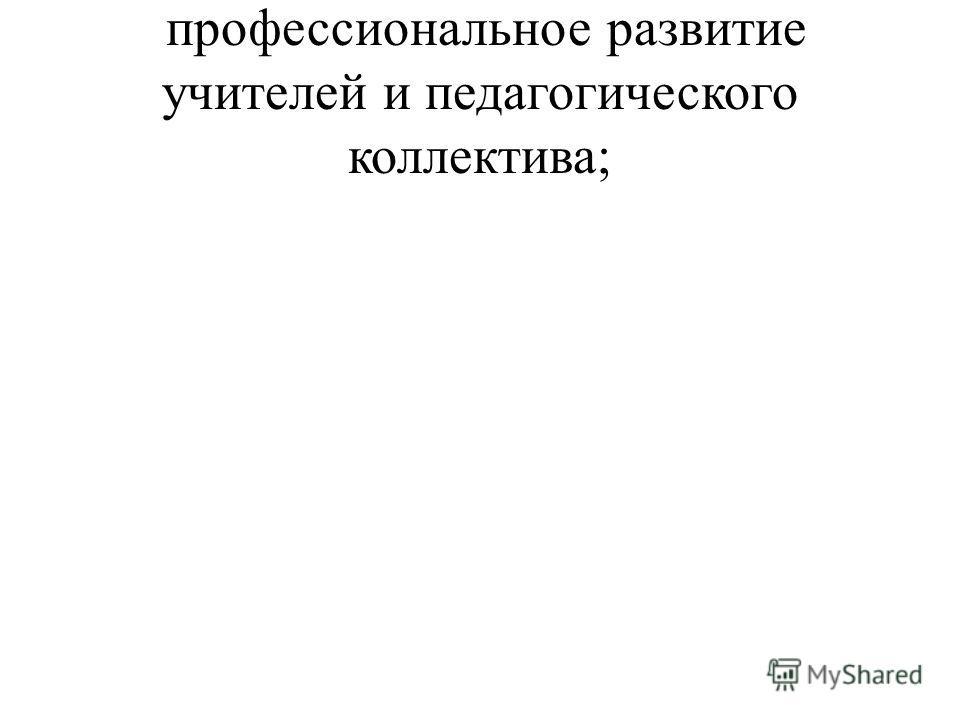 профессиональное развитие учителей и педагогического коллектива;