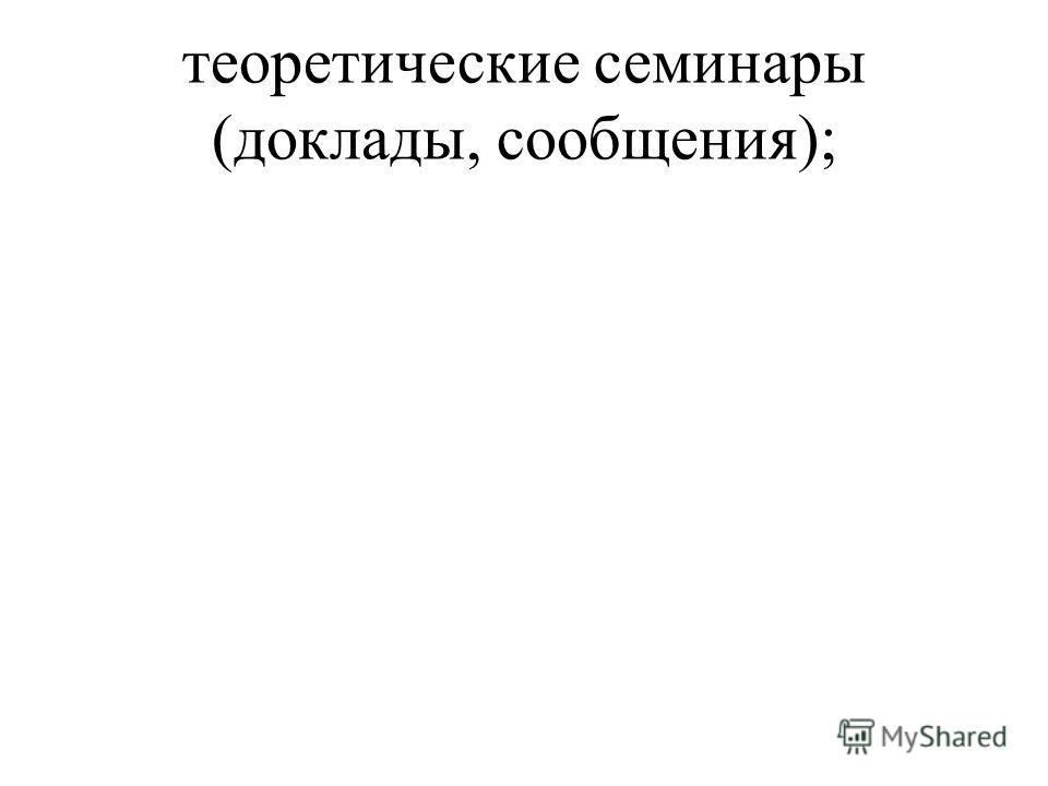 теоретические семинары (доклады, сообщения);