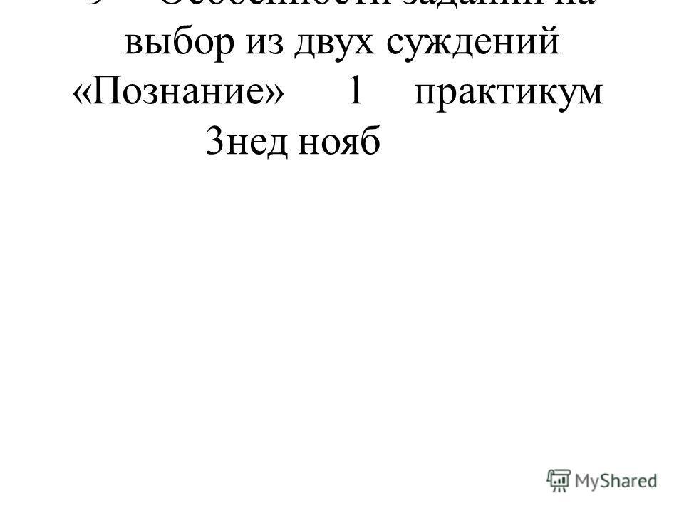 9 Особенности заданий на выбор из двух суждений «Познание» 1 практикум 3нед нояб
