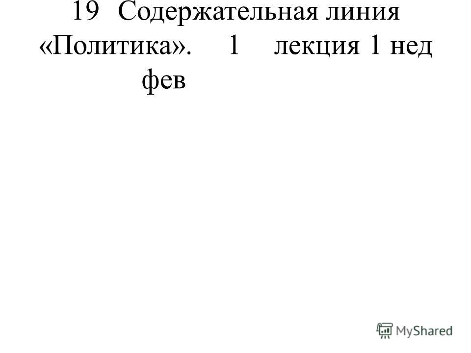 19 Содержательная линия «Политика». 1 лекция 1 нед фев
