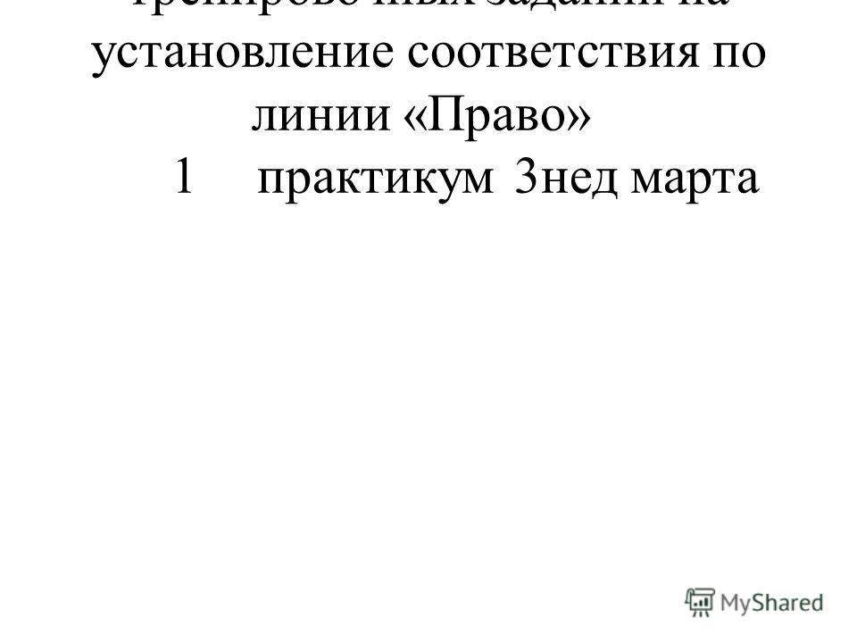 24 Решение контрольно- тренировочных заданий на установление соответствия по линии «Право» 1 практикум 3нед марта
