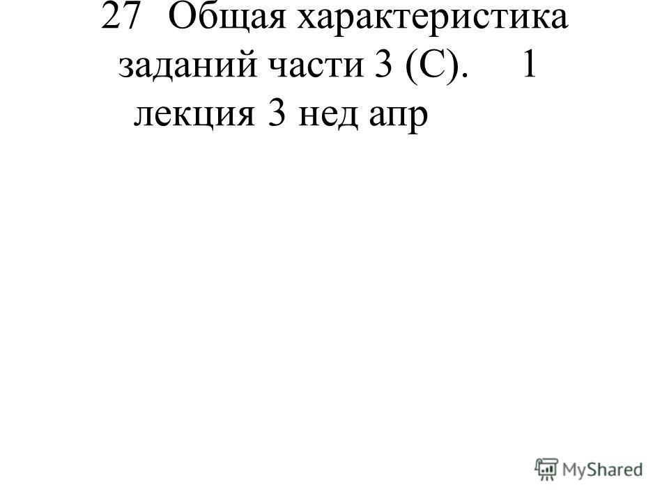 27 Общая характеристика заданий части 3 (С). 1 лекция 3 нед апр