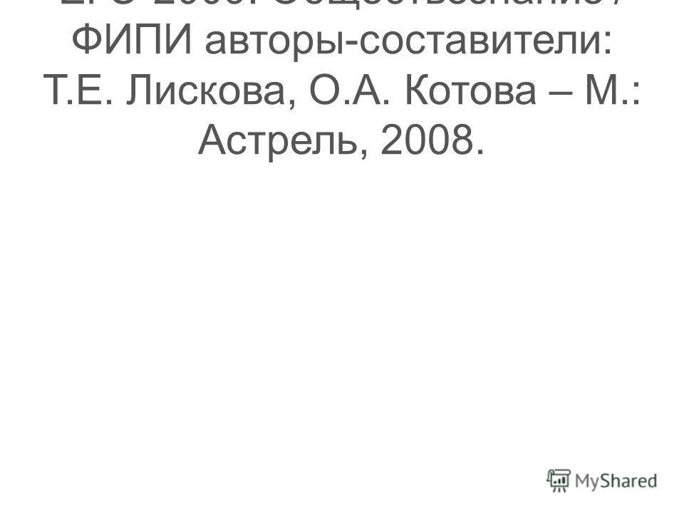 ЕГЭ-2009: Обществознание / ФИПИ авторы-составители: Т.Е. Лискова, О.А. Котова – М.: Астрель, 2008.