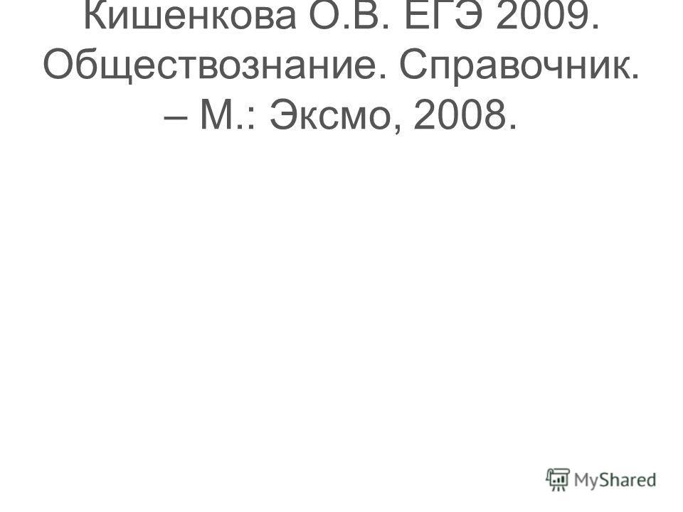 Кишенкова О.В. ЕГЭ 2009. Обществознание. Справочник. – М.: Эксмо, 2008.
