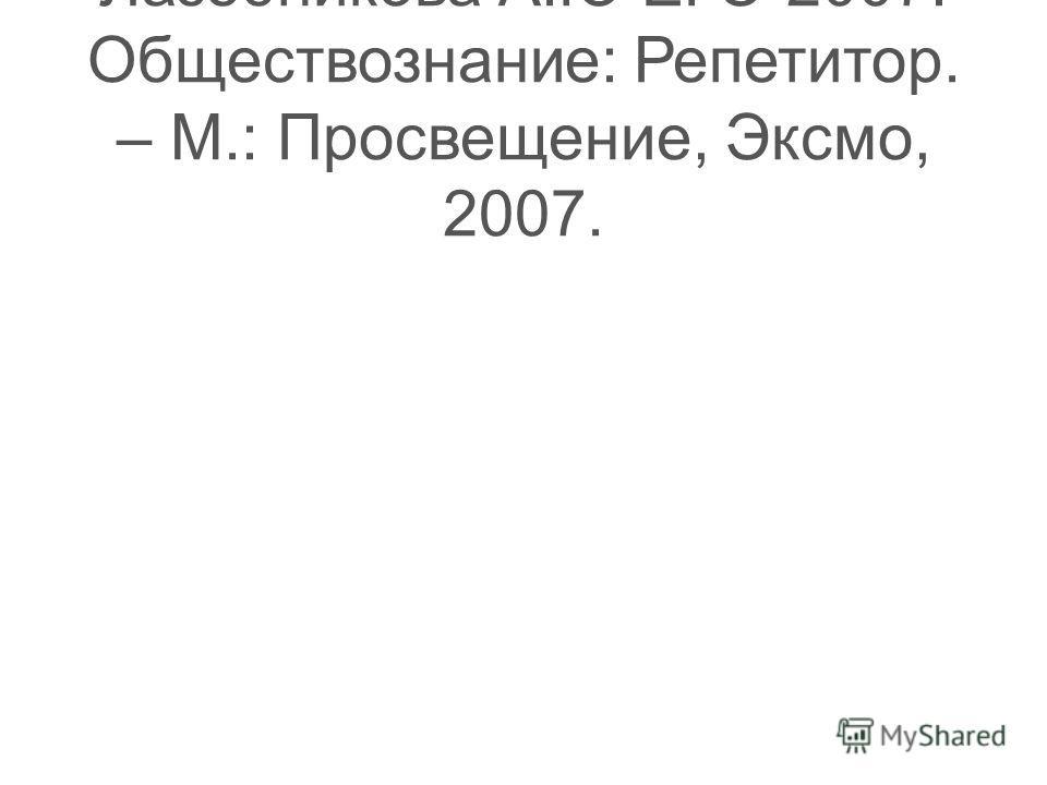Лазебникова А.Ю ЕГЭ-2007: Обществознание: Репетитор. – М.: Просвещение, Эксмо, 2007.