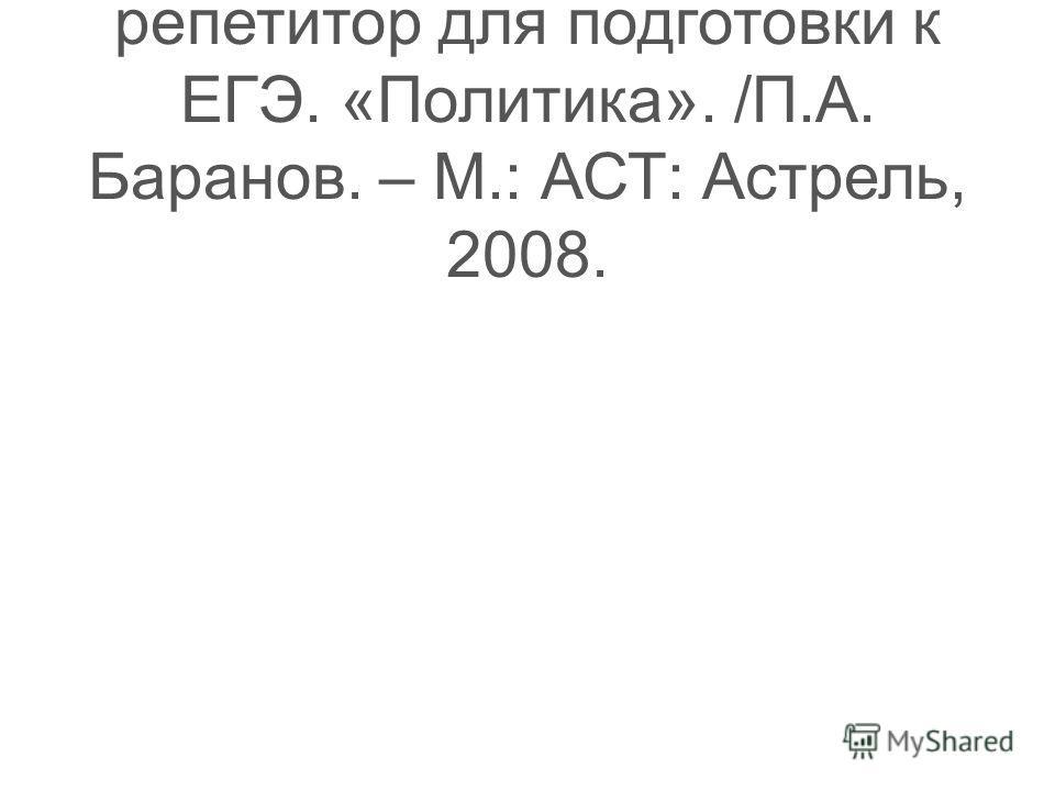 Обществознание. Экспресс- репетитор для подготовки к ЕГЭ. «Политика». /П.А. Баранов. – М.: АСТ: Астрель, 2008.