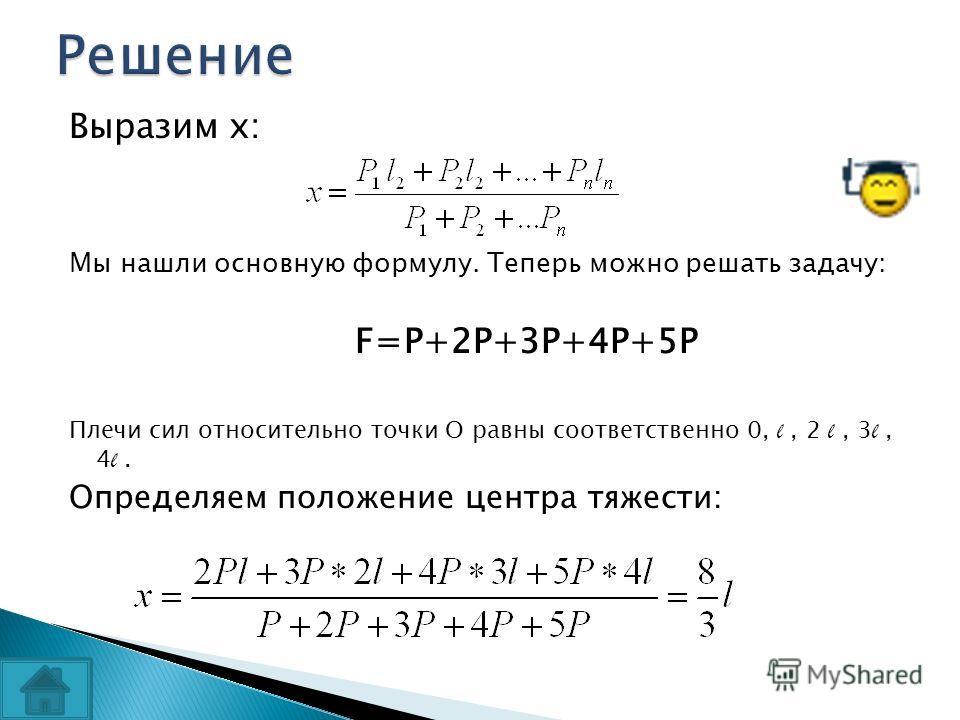 Выразим х: Мы нашли основную формулу. Теперь можно решать задачу: F=P+2P+3P+4P+5P Плечи сил относительно точки О равны соответственно 0, l, 2 l, 3 l, 4 l. Определяем положение центра тяжести:
