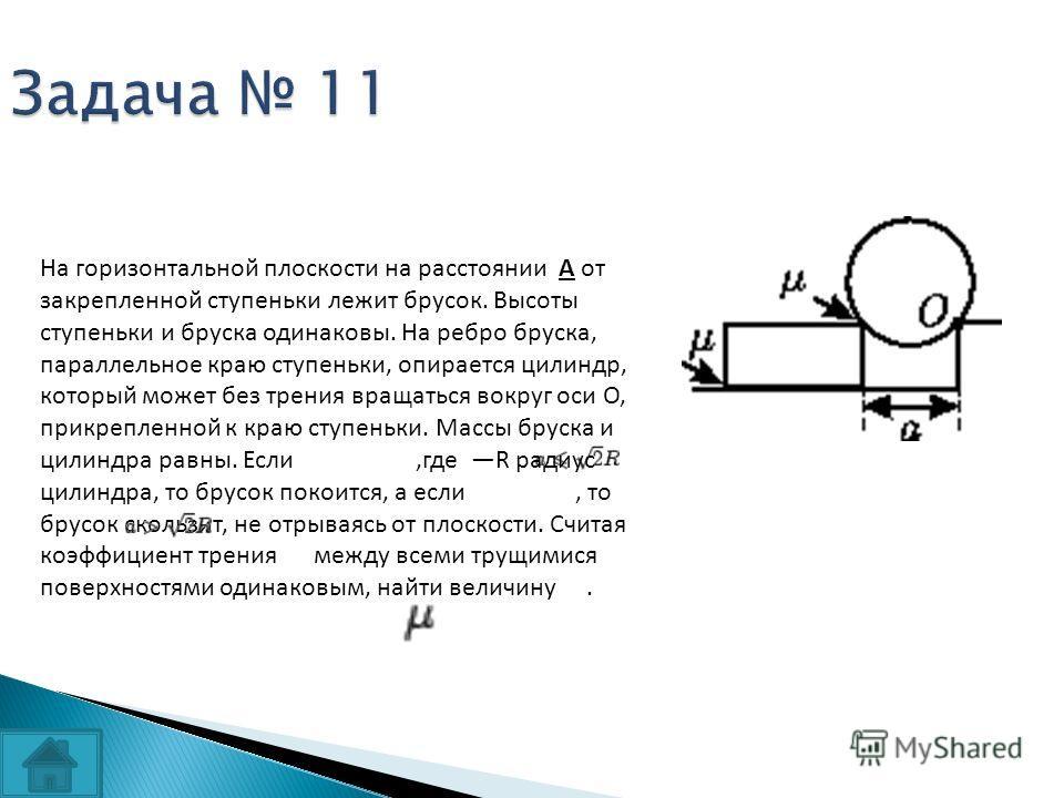 Задача 11 На горизонтальной плоскости на расстоянии А от закрепленной ступеньки лежит брусок. Высоты ступеньки и бруска одинаковы. На ребро бруска, параллельное краю ступеньки, опирается цилиндр, который может без трения вращаться вокруг оси O, прикр
