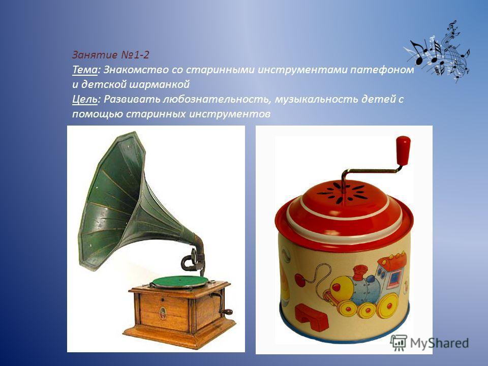 Занятие 1-2 Тема: Знакомство со старинными инструментами патефоном и детской шарманкой Цель: Развивать любознательность, музыкальность детей с помощью старинных инструментов