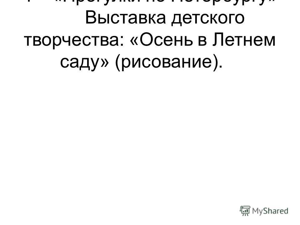 4«Прогулки по Петербургу» Выставка детского творчества: «Осень в Летнем саду» (рисование).