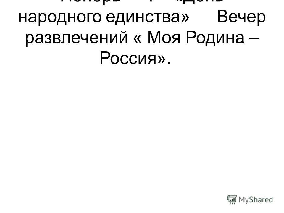 Ноябрь1«День народного единства»Вечер развлечений « Моя Родина – Россия».