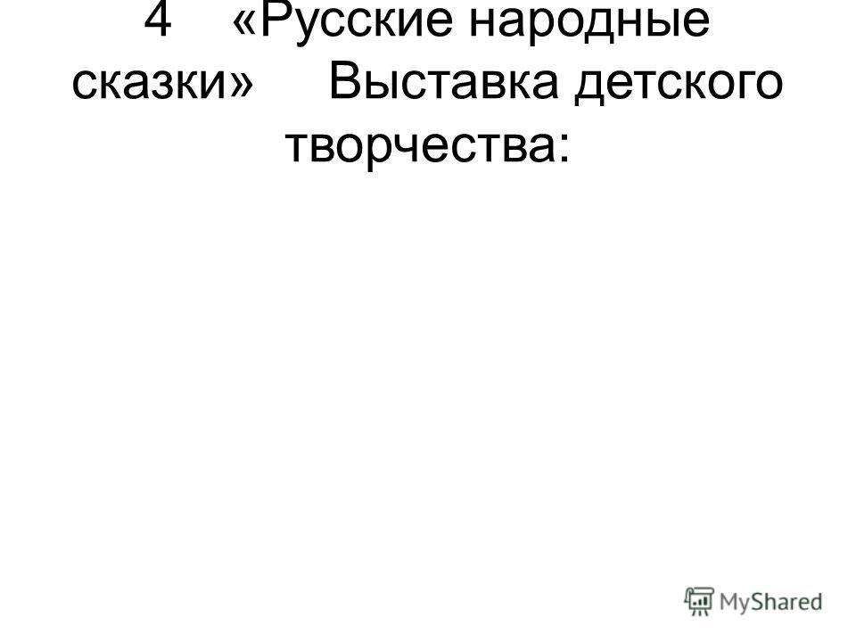 4«Русские народные сказки»Выставка детского творчества: