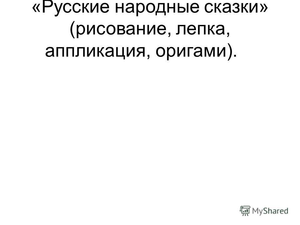 «Русские народные сказки» (рисование, лепка, аппликация, оригами).