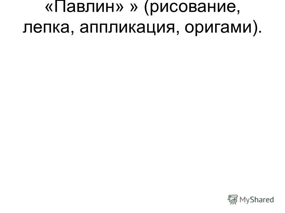 «Павлин» » (рисование, лепка, аппликация, оригами).