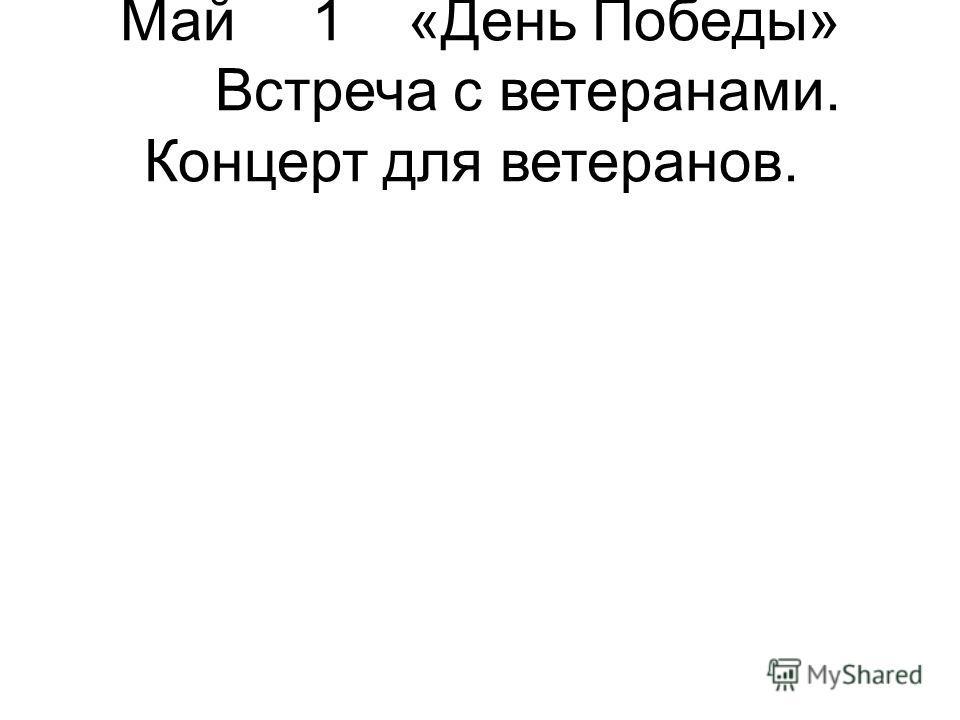 Май1«День Победы» Встреча с ветеранами. Концерт для ветеранов.