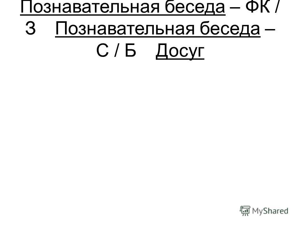 Познавательная беседа – ФК / ЗПознавательная беседа – С / БДосуг