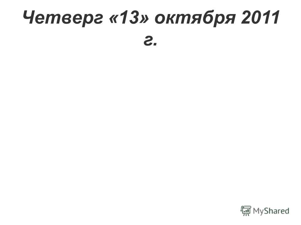 Четверг «13» октября 2011 г.