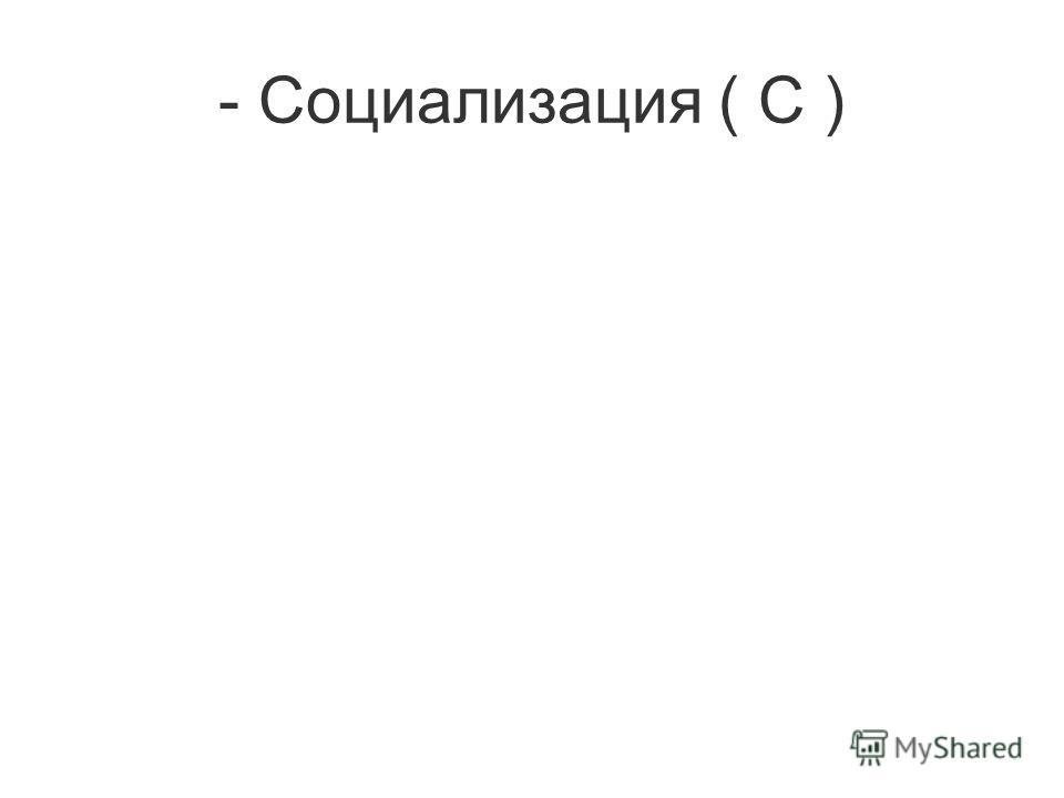 - Социализация ( С )