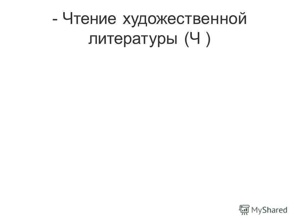 - Чтение художественной литературы (Ч )