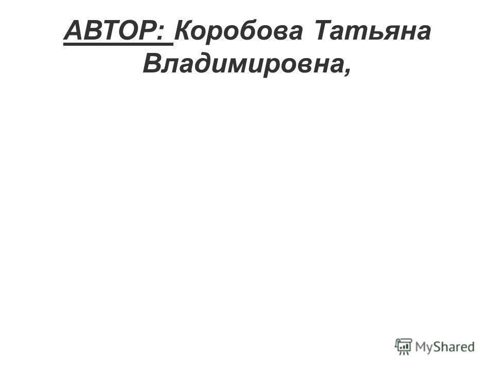 АВТОР: Коробова Татьяна Владимировна,