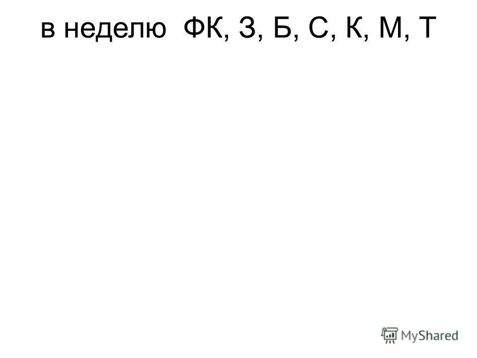 в неделюФК, З, Б, С, К, М, Т
