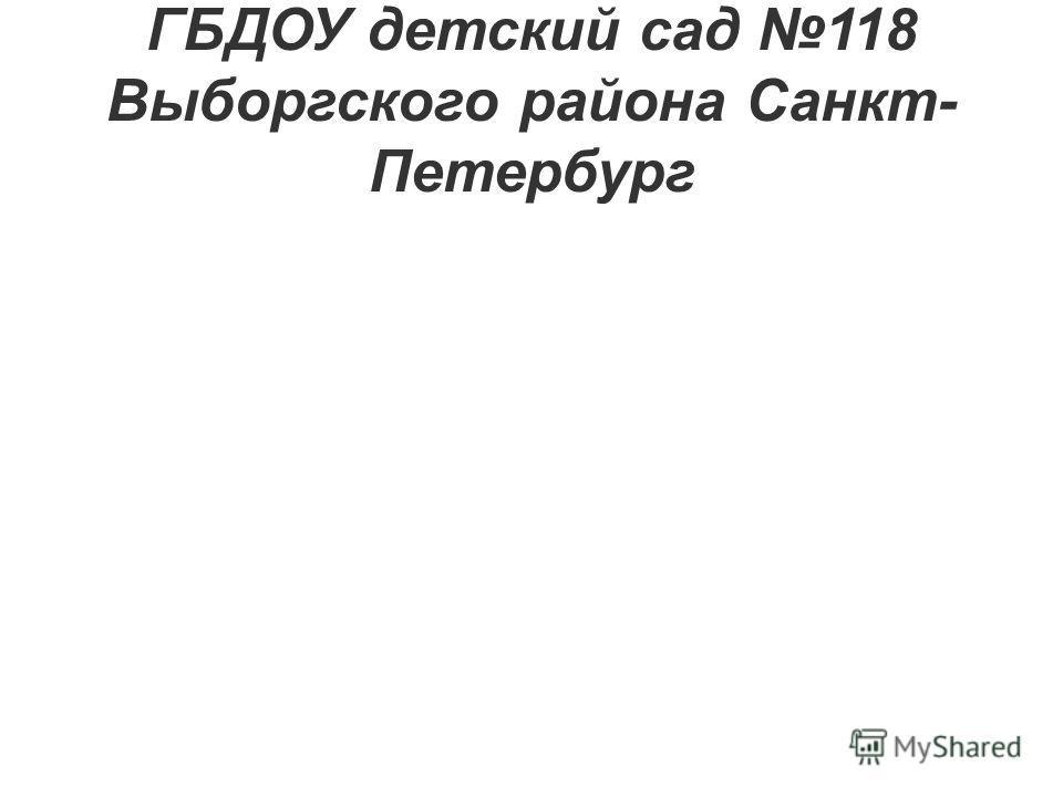 ГБДОУ детский сад 118 Выборгского района Санкт- Петербург
