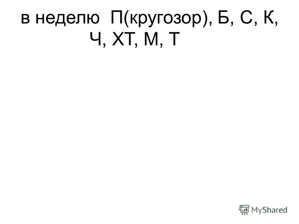 в неделюП(кругозор), Б, С, К, Ч, ХТ, М, Т