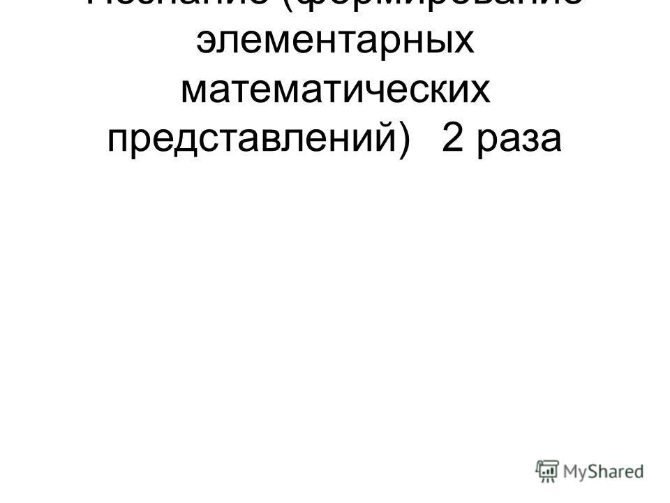 Познание (формирование элементарных математических представлений)2 раза