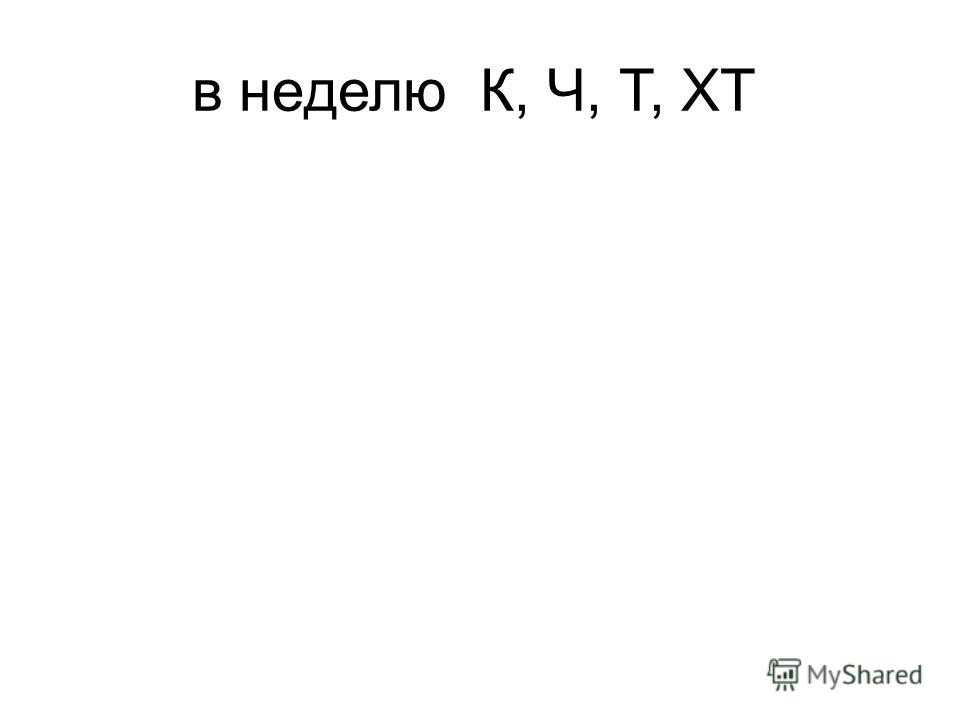 в неделюК, Ч, Т, ХТ