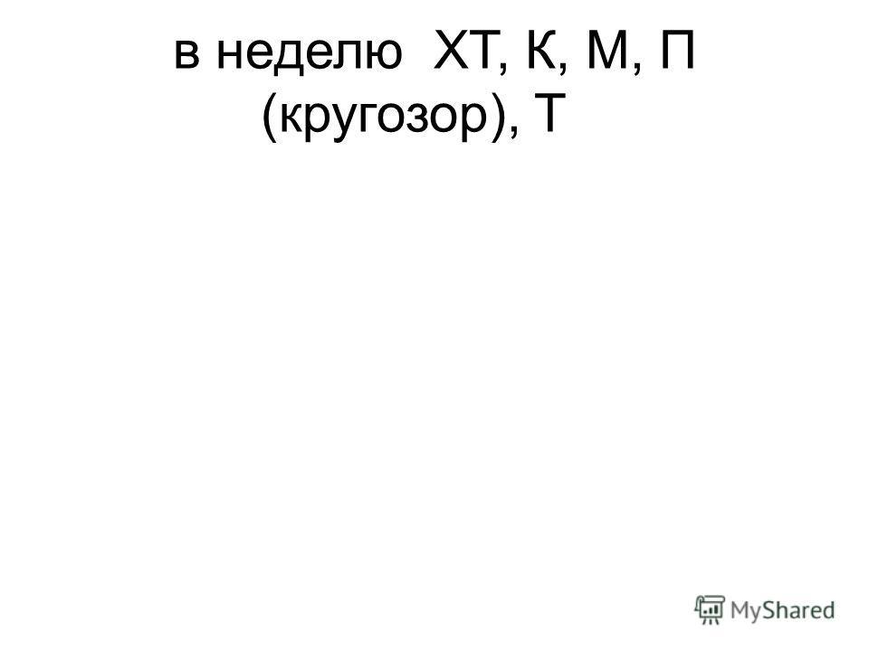 в неделюХТ, К, М, П (кругозор), Т