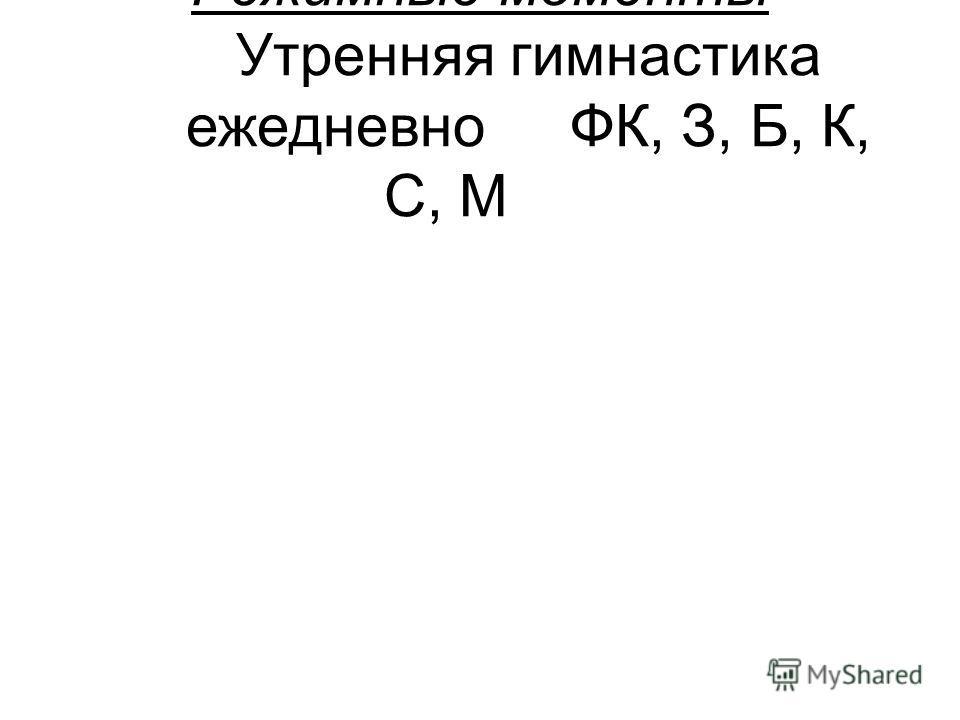 Режимные моменты Утренняя гимнастика ежедневноФК, З, Б, К, С, М