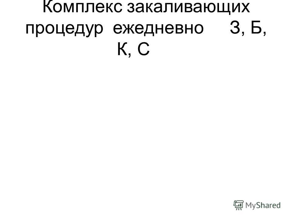 Комплекс закаливающих процедурежедневноЗ, Б, К, С