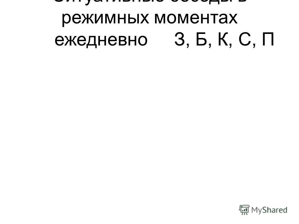 Ситуативные беседы в режимных моментах ежедневноЗ, Б, К, С, П