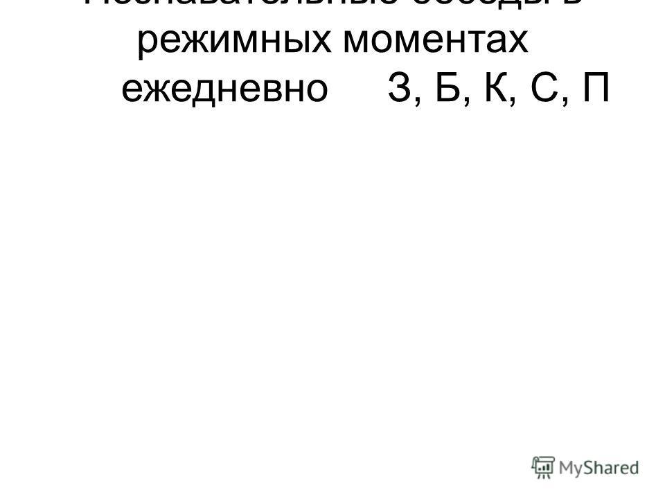 Познавательные беседы в режимных моментах ежедневноЗ, Б, К, С, П