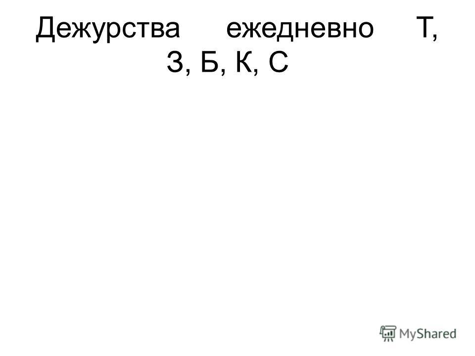 ДежурстваежедневноТ, З, Б, К, С