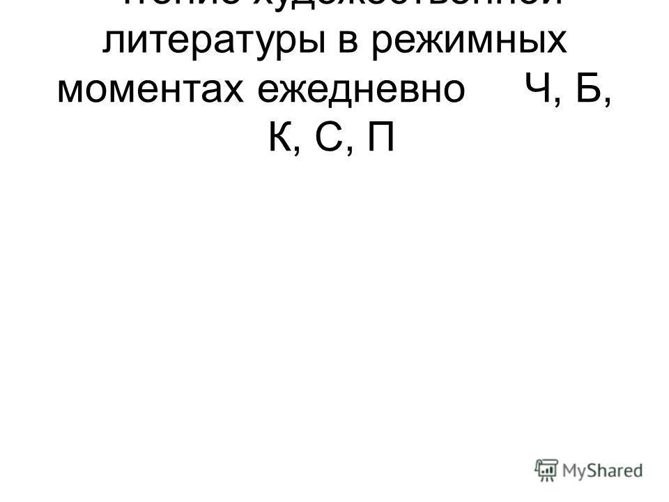 Чтение художественной литературы в режимных моментахежедневноЧ, Б, К, С, П
