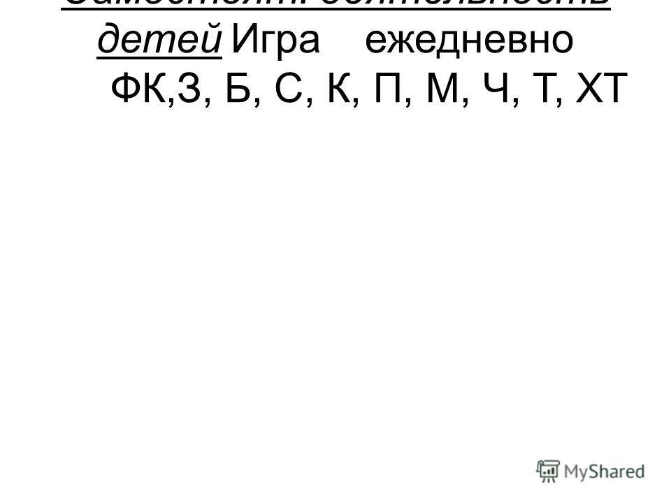 Самостоят. деятельность детейИграежедневно ФК,З, Б, С, К, П, М, Ч, Т, ХТ