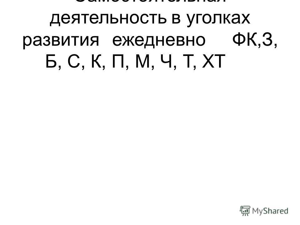 Самостоятельная деятельность в уголках развитияежедневноФК,З, Б, С, К, П, М, Ч, Т, ХТ