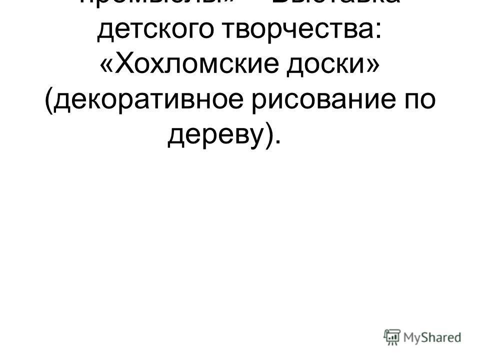 2«Русские народные промыслы»Выставка детского творчества: «Хохломские доски» (декоративное рисование по дереву).